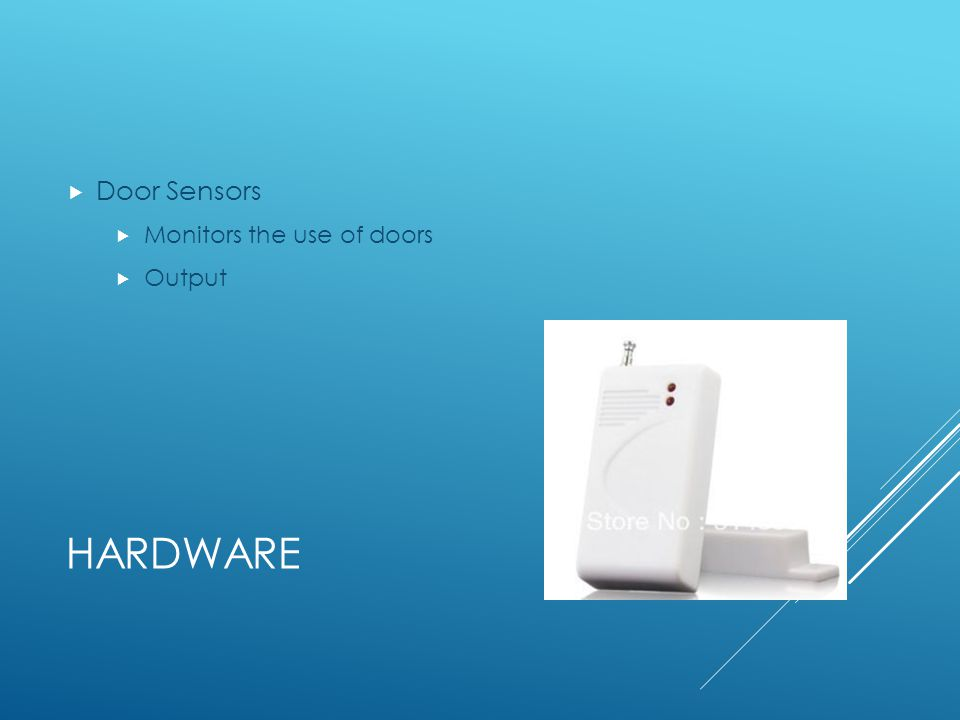 HARDWARE Door Sensors Monitors the use of doors Output