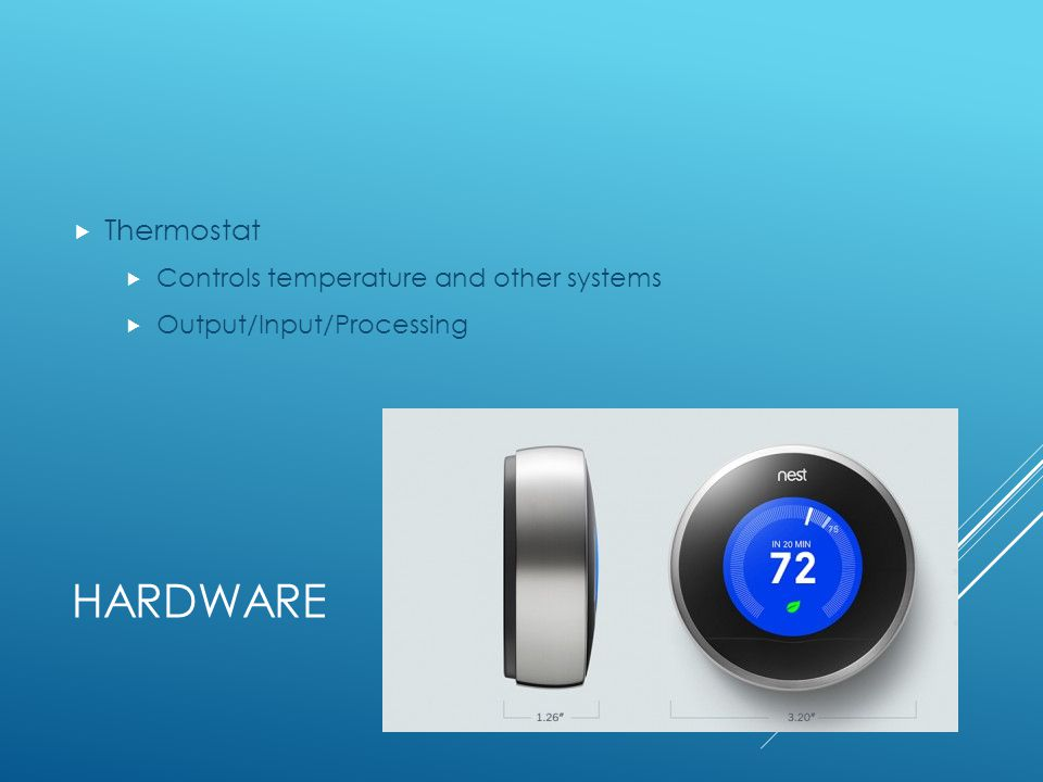 HARDWARE Thermostat Controls temperature and other systems Output/Input/Processing