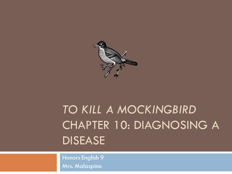TO KILL A MOCKINGBIRD CHAPTER 10: DIAGNOSING A DISEASE Honors English 9 Mrs. Malaspino