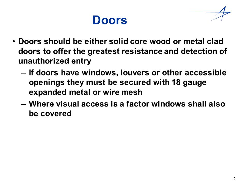10 Doors Doors should be either solid core wood or metal clad doors to offer the greatest resistance and detection of unauthorized entry –If doors hav