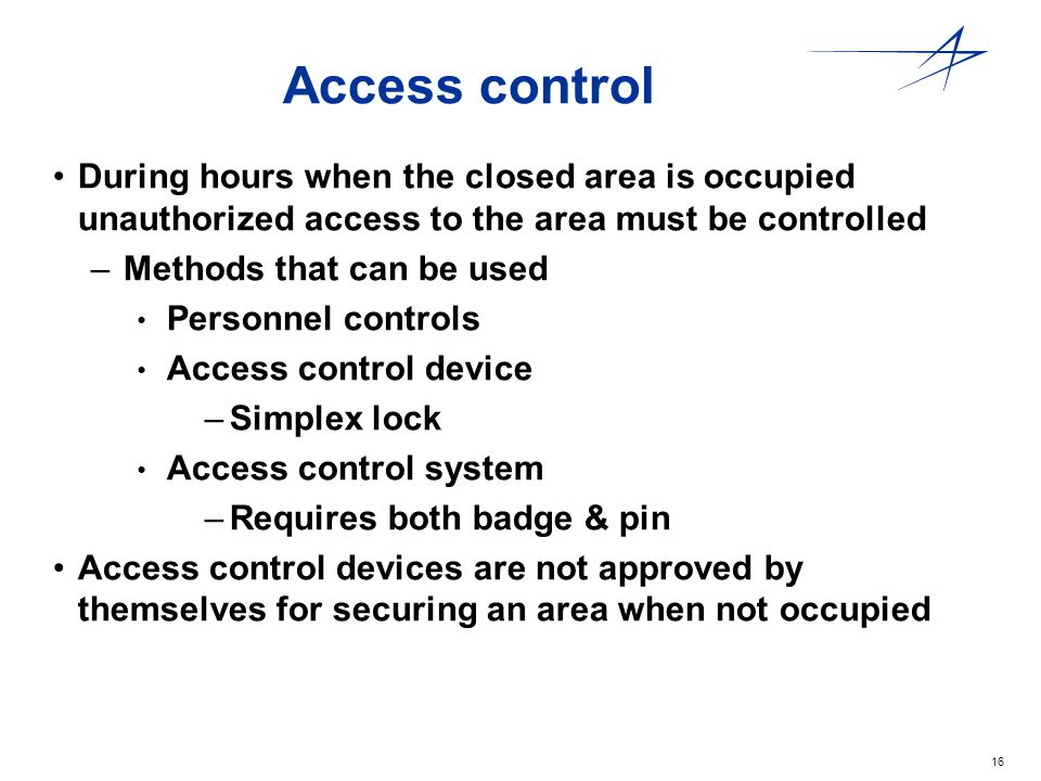 16 Access control During hours when the closed area is occupied unauthorized access to the area must be controlled –Methods that can be used Personnel