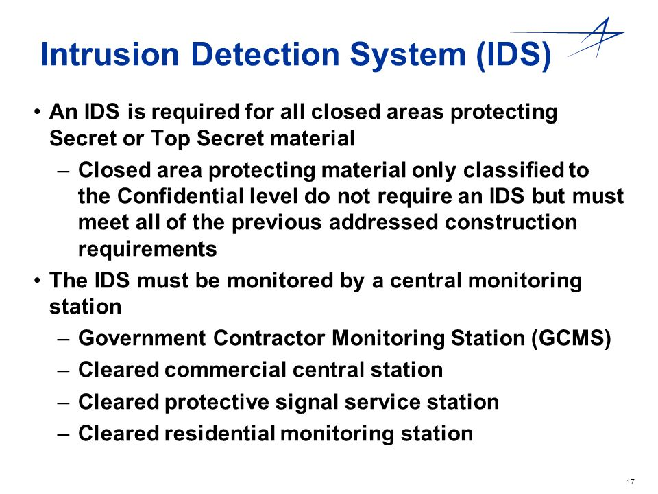 17 Intrusion Detection System (IDS) An IDS is required for all closed areas protecting Secret or Top Secret material –Closed area protecting material