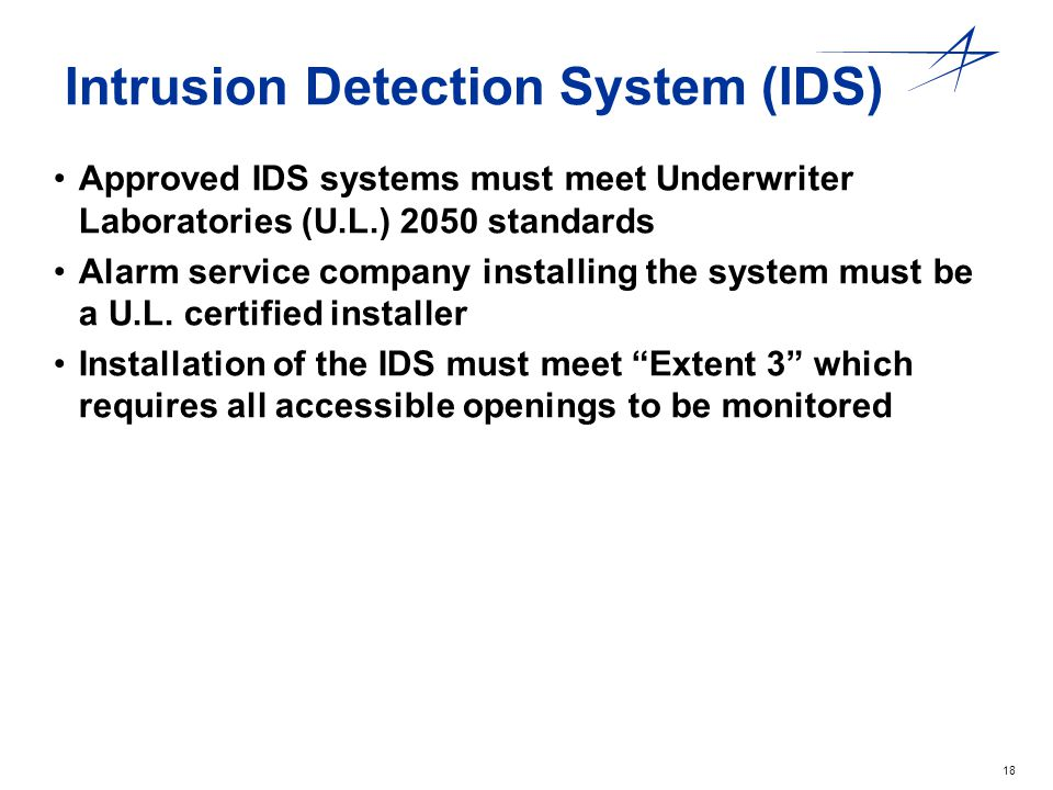 18 Intrusion Detection System (IDS) Approved IDS systems must meet Underwriter Laboratories (U.L.) 2050 standards Alarm service company installing the
