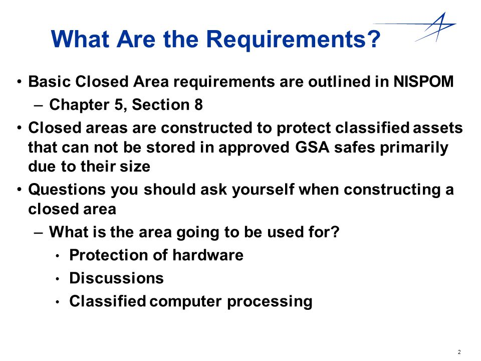 2 What Are the Requirements? Basic Closed Area requirements are outlined in NISPOM –Chapter 5, Section 8 Closed areas are constructed to protect class