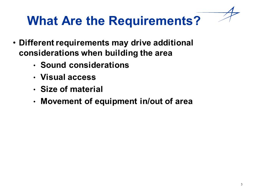 3 What Are the Requirements? Different requirements may drive additional considerations when building the area Sound considerations Visual access Size