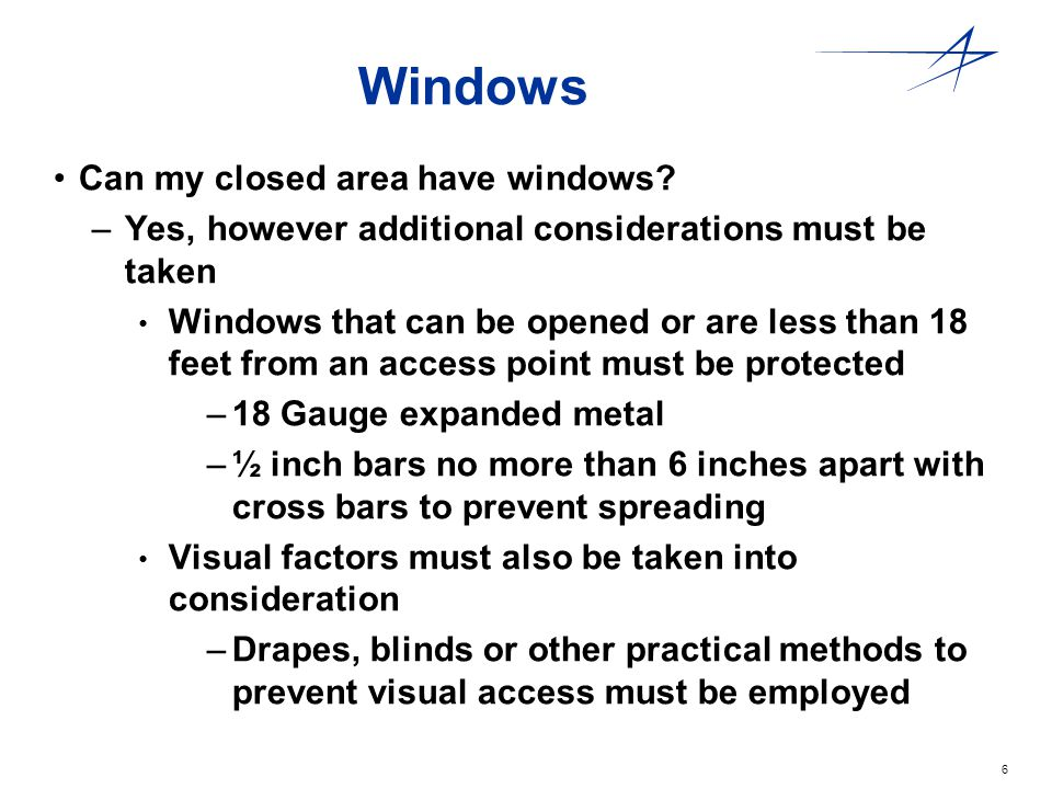 6 Windows Can my closed area have windows? –Yes, however additional considerations must be taken Windows that can be opened or are less than 18 feet f