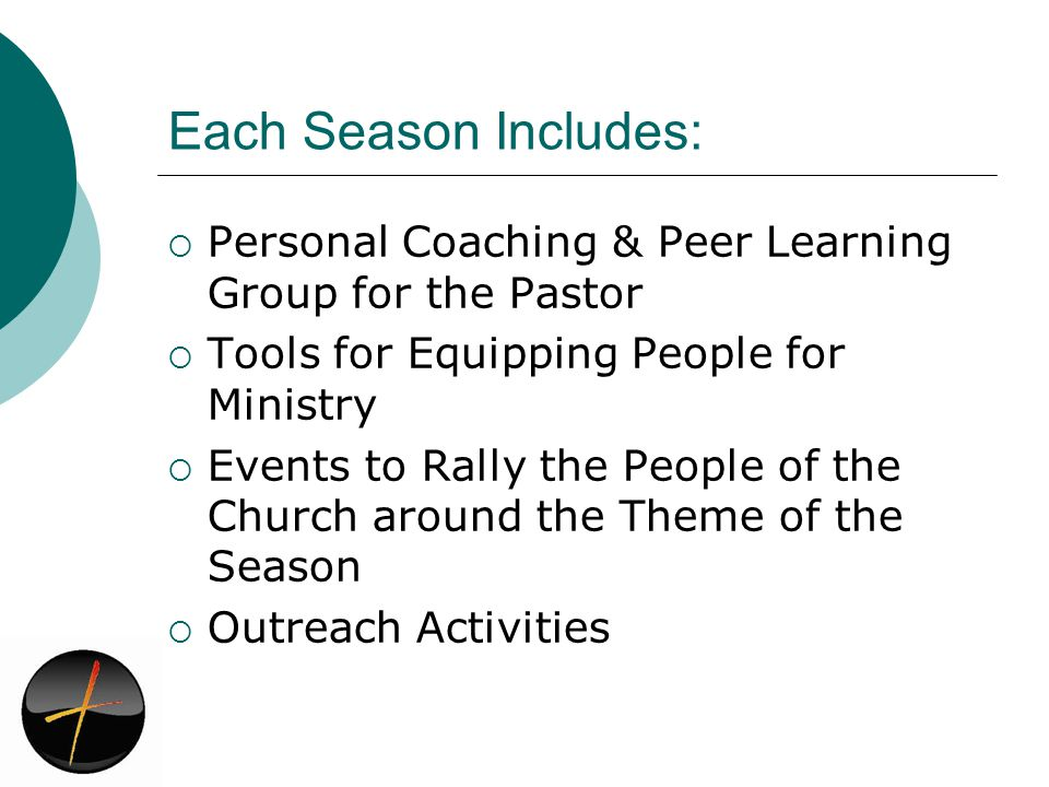 Each Season Includes: Personal Coaching & Peer Learning Group for the Pastor Tools for Equipping People for Ministry Events to Rally the People of the Church around the Theme of the Season Outreach Activities