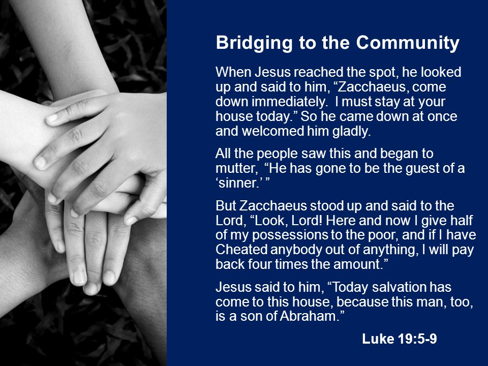 Bridging to the Community When Jesus reached the spot, he looked up and said to him, Zacchaeus, come down immediately.