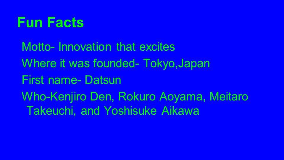 Fun Facts Motto- Innovation that excites Where it was founded- Tokyo,Japan First name- Datsun Who-Kenjiro Den, Rokuro Aoyama, Meitaro Takeuchi, and Yo
