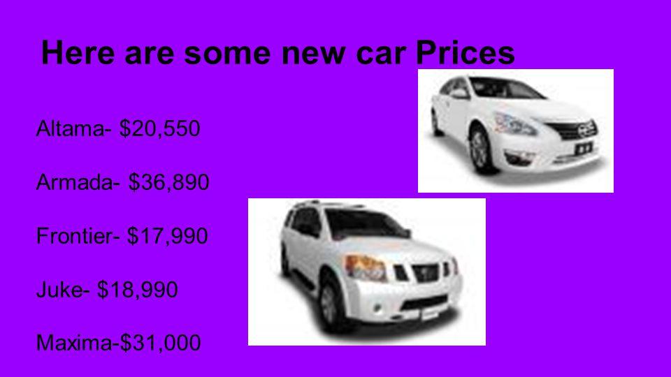 Here are some new car Prices Altama- $20,550 Armada- $36,890 Frontier- $17,990 Juke- $18,990 Maxima-$31,000