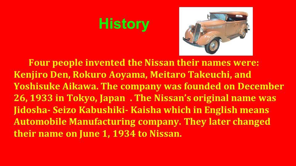 History Four people invented the Nissan their names were: Kenjiro Den, Rokuro Aoyama, Meitaro Takeuchi, and Yoshisuke Aikawa. The company was founded