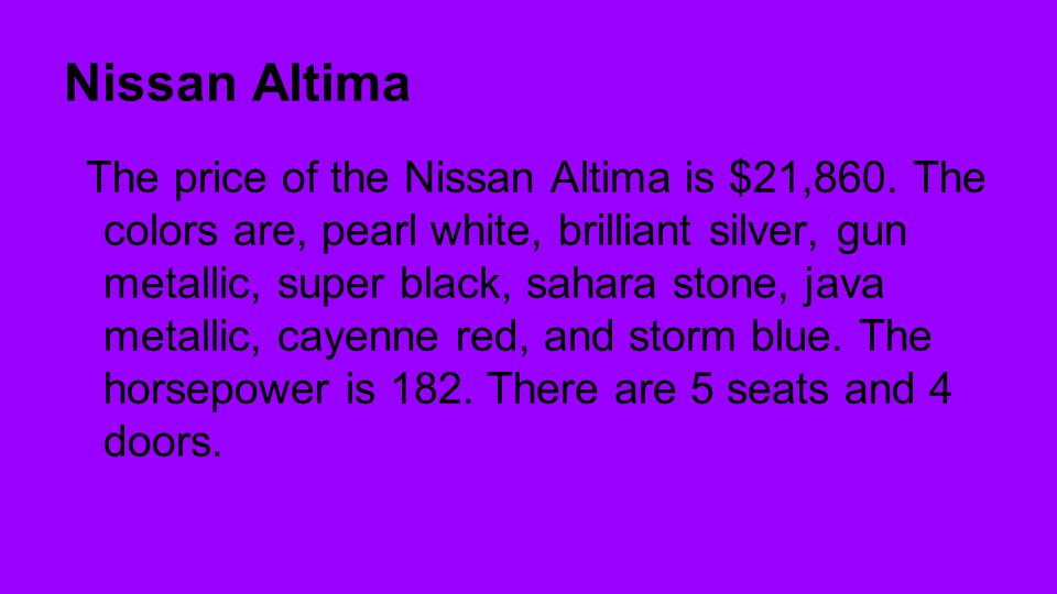 Nissan Altima The price of the Nissan Altima is $21,860. The colors are, pearl white, brilliant silver, gun metallic, super black, sahara stone, java