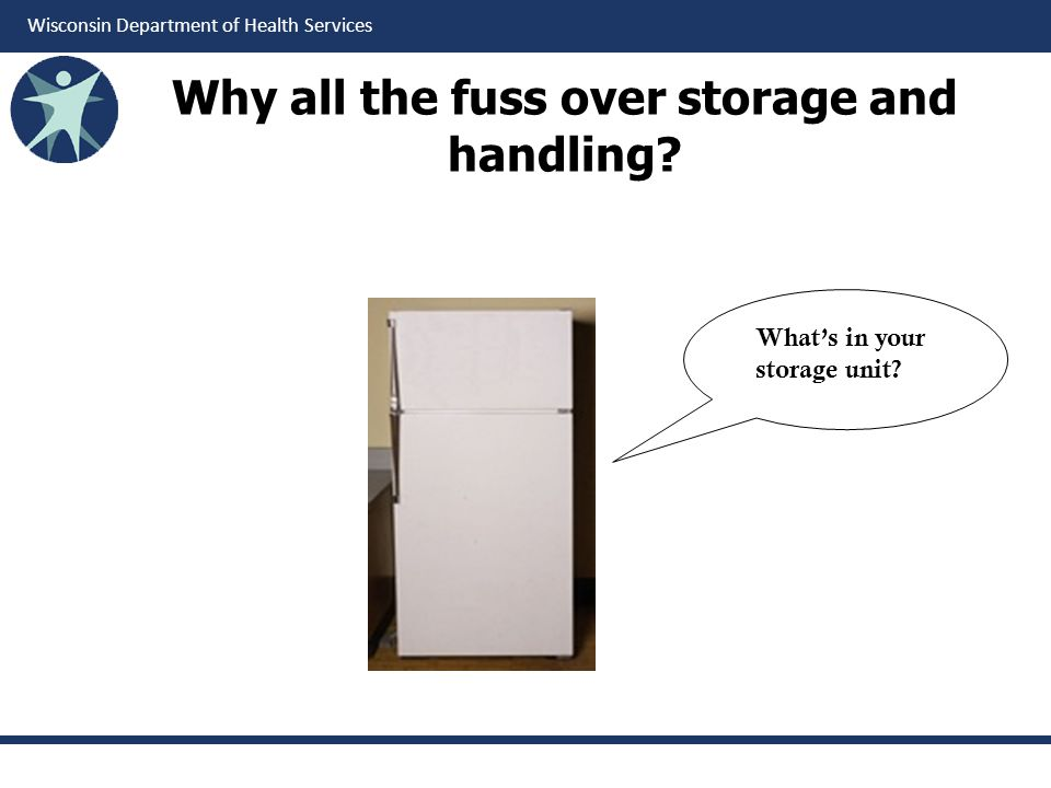 Wisconsin Department of Health Services Why all the fuss over storage and handling? Whats in your storage unit?