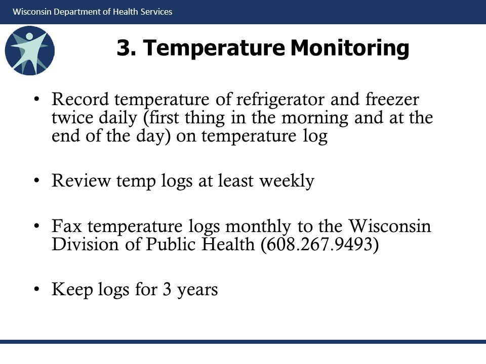 Wisconsin Department of Health Services 3. Temperature Monitoring Record temperature of refrigerator and freezer twice daily (first thing in the morni