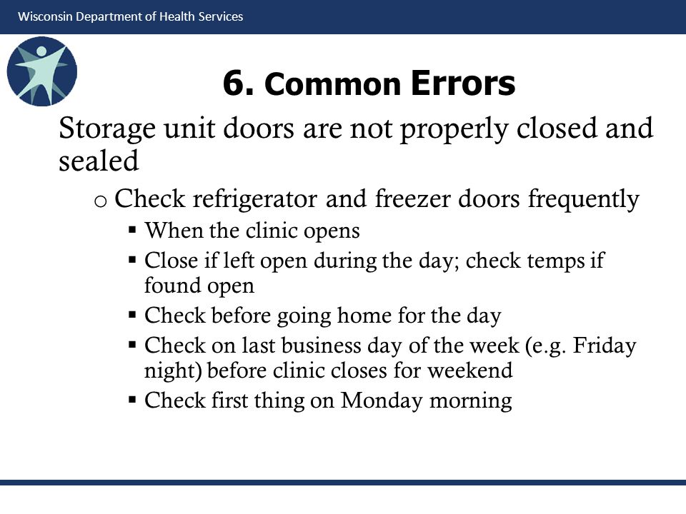 Wisconsin Department of Health Services 6. Common Errors Storage unit doors are not properly closed and sealed o Check refrigerator and freezer doors