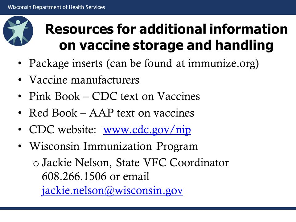 Wisconsin Department of Health Services Resources for additional information on vaccine storage and handling Package inserts (can be found at immunize