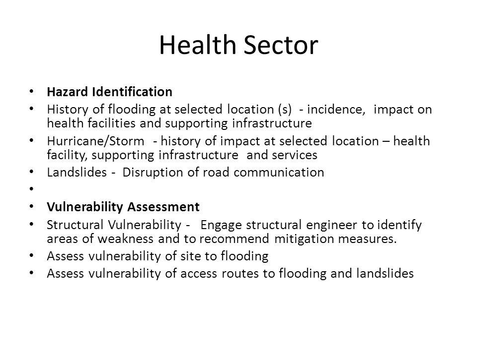 Health Sector Hazard Identification History of flooding at selected location (s) - incidence, impact on health facilities and supporting infrastructure Hurricane/Storm - history of impact at selected location – health facility, supporting infrastructure and services Landslides - Disruption of road communication Vulnerability Assessment Structural Vulnerability - Engage structural engineer to identify areas of weakness and to recommend mitigation measures.