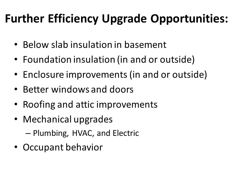 Further Efficiency Upgrade Opportunities: Below slab insulation in basement Foundation insulation (in and or outside) Enclosure improvements (in and o