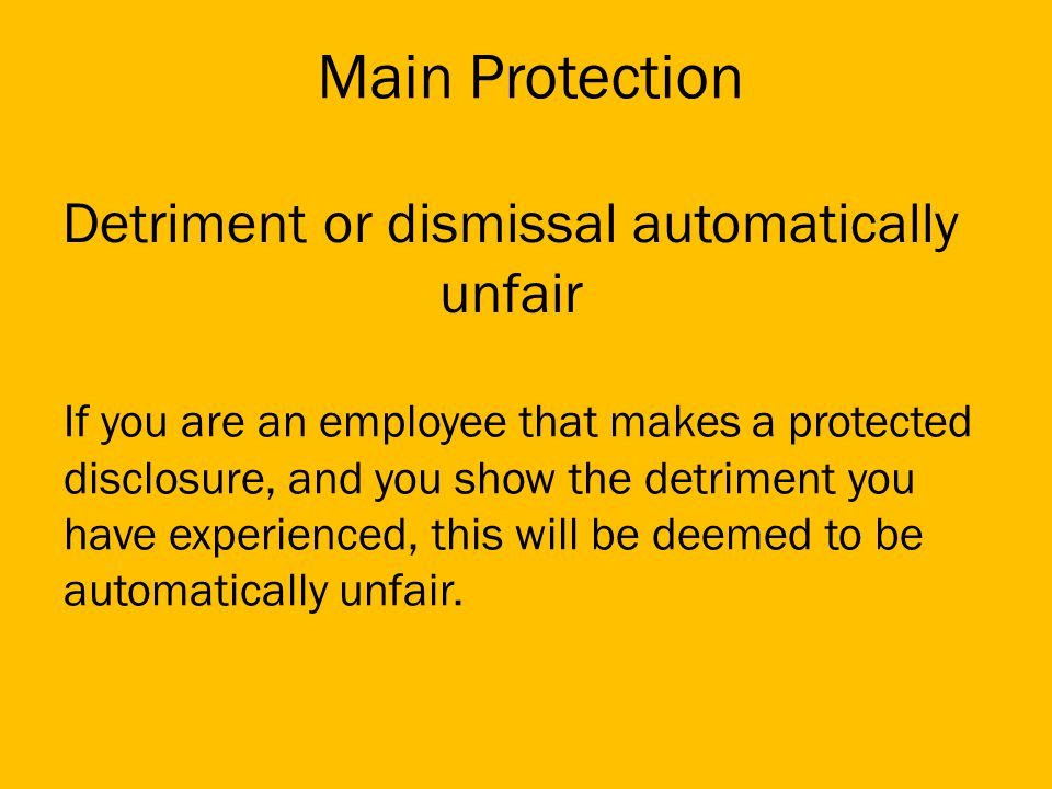 Detriment or dismissal automatically unfair If you are an employee that makes a protected disclosure, and you show the detriment you have experienced, this will be deemed to be automatically unfair.