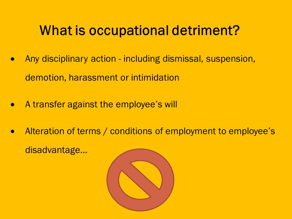 Any disciplinary action - including dismissal, suspension, demotion, harassment or intimidation A transfer against the employees will Alteration of terms / conditions of employment to employees disadvantage...