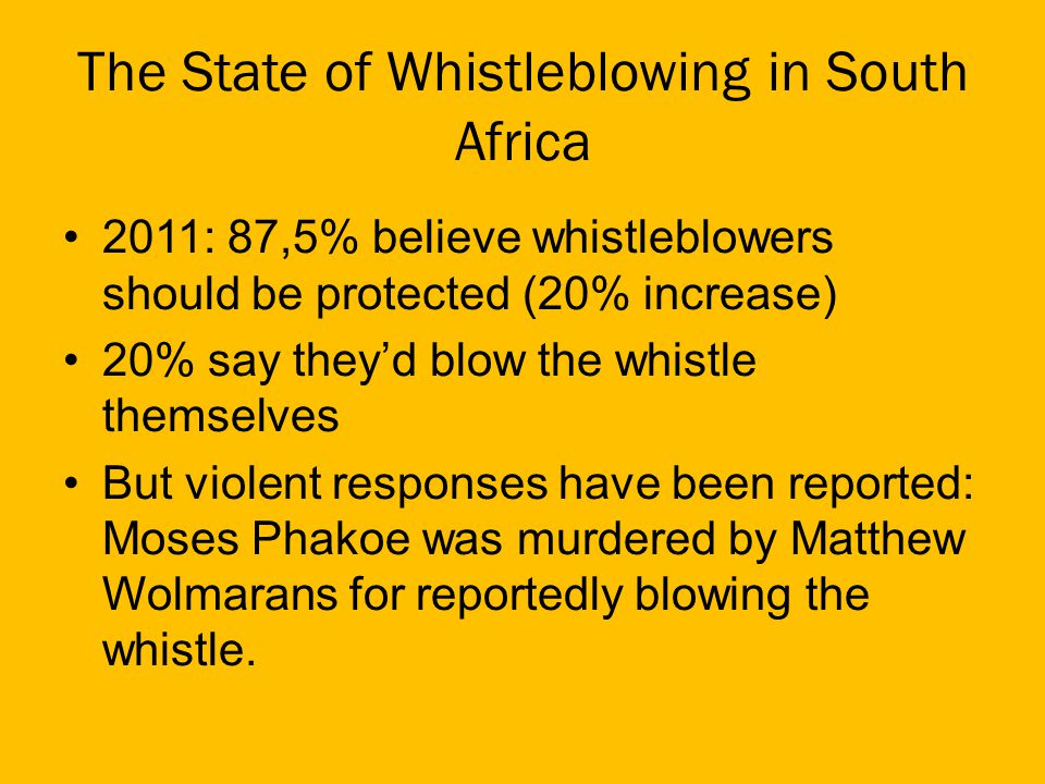 The State of Whistleblowing in South Africa 2011: 87,5% believe whistleblowers should be protected (20% increase) 20% say theyd blow the whistle themselves But violent responses have been reported: Moses Phakoe was murdered by Matthew Wolmarans for reportedly blowing the whistle.
