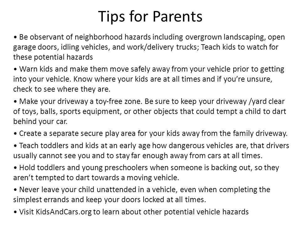Tips for Parents Be observant of neighborhood hazards including overgrown landscaping, open garage doors, idling vehicles, and work/delivery trucks; Teach kids to watch for these potential hazards Warn kids and make them move safely away from your vehicle prior to getting into your vehicle.