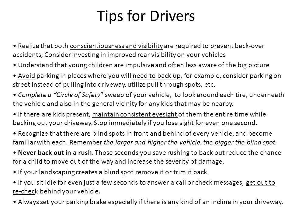Tips for Drivers Realize that both conscientiousness and visibility are required to prevent back-over accidents; Consider investing in improved rear visibility on your vehicles Understand that young children are impulsive and often less aware of the big picture Avoid parking in places where you will need to back up, for example, consider parking on street instead of pulling into driveway, utilize pull through spots, etc.
