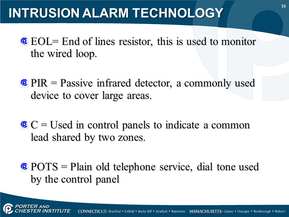 16 INTRUSION ALARM TECHNOLOGY EOL= End of lines resistor, this is used to monitor the wired loop. PIR = Passive infrared detector, a commonly used dev
