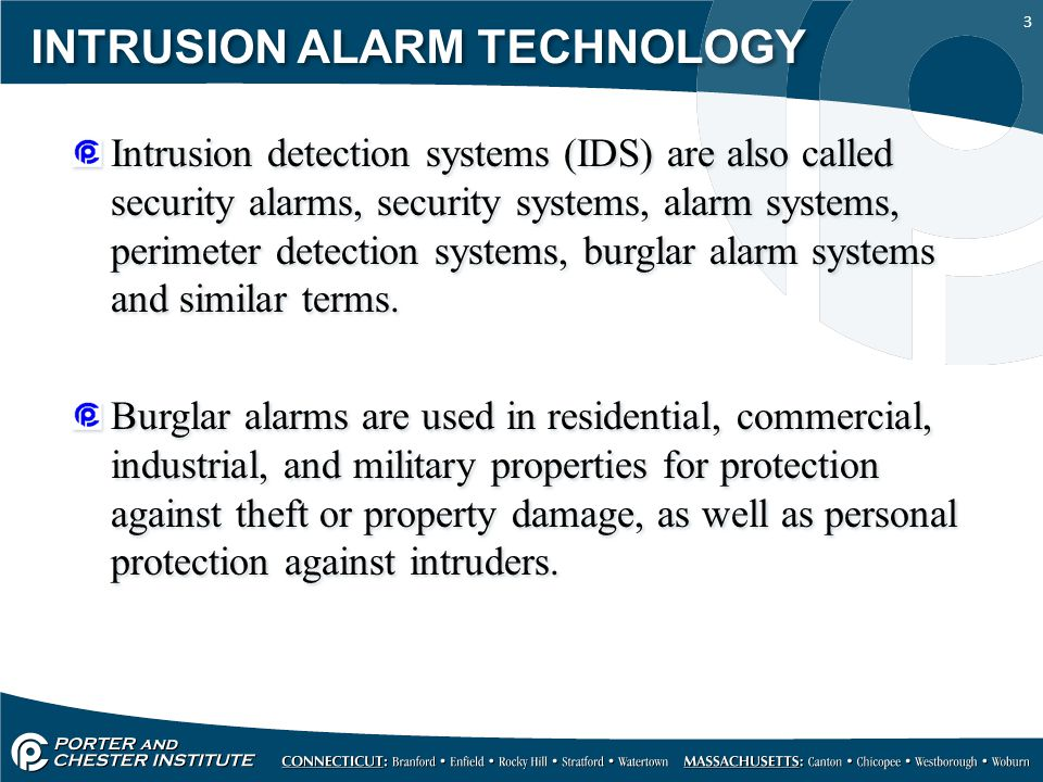 3 INTRUSION ALARM TECHNOLOGY Intrusion detection systems (IDS) are also called security alarms, security systems, alarm systems, perimeter detection s