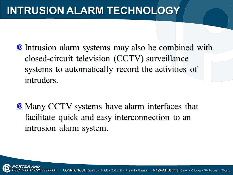 5 INTRUSION ALARM TECHNOLOGY Intrusion alarm systems may also be combined with closed-circuit television (CCTV) surveillance systems to automatically