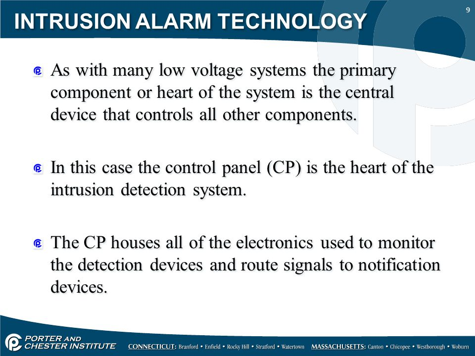 9 INTRUSION ALARM TECHNOLOGY As with many low voltage systems the primary component or heart of the system is the central device that controls all oth