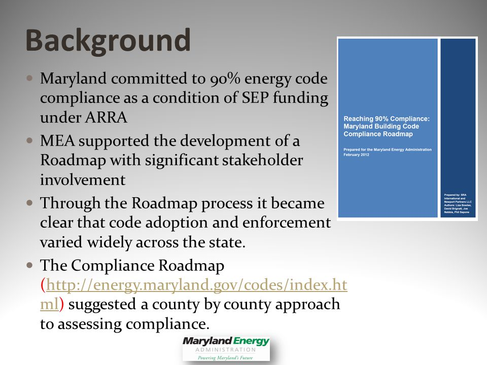 Maryland committed to 90% energy code compliance as a condition of SEP funding under ARRA MEA supported the development of a Roadmap with significant stakeholder involvement Through the Roadmap process it became clear that code adoption and enforcement varied widely across the state.