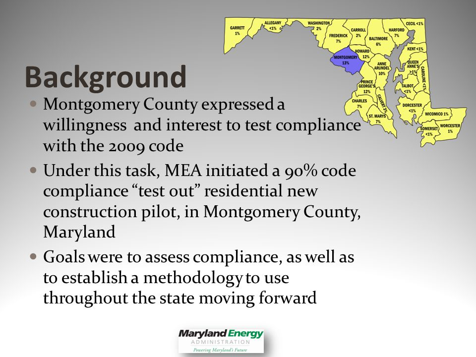 Background Montgomery County expressed a willingness and interest to test compliance with the 2009 code Under this task, MEA initiated a 90% code compliance test out residential new construction pilot, in Montgomery County, Maryland Goals were to assess compliance, as well as to establish a methodology to use throughout the state moving forward