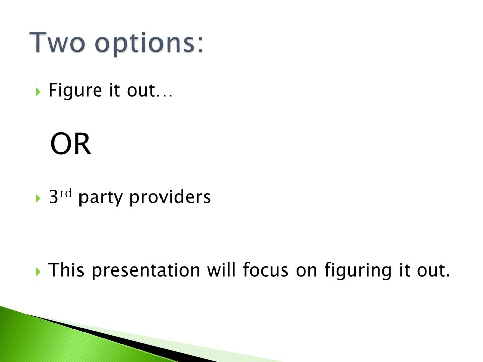 Figure it out… OR 3 rd party providers This presentation will focus on figuring it out.