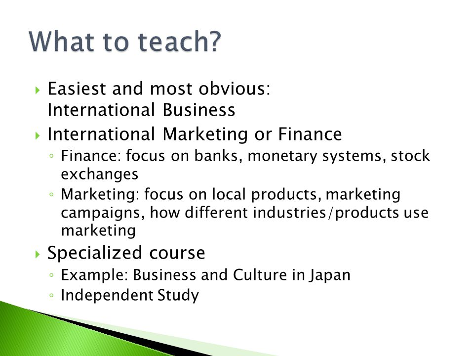 Easiest and most obvious: International Business International Marketing or Finance Finance: focus on banks, monetary systems, stock exchanges Marketing: focus on local products, marketing campaigns, how different industries/products use marketing Specialized course Example: Business and Culture in Japan Independent Study
