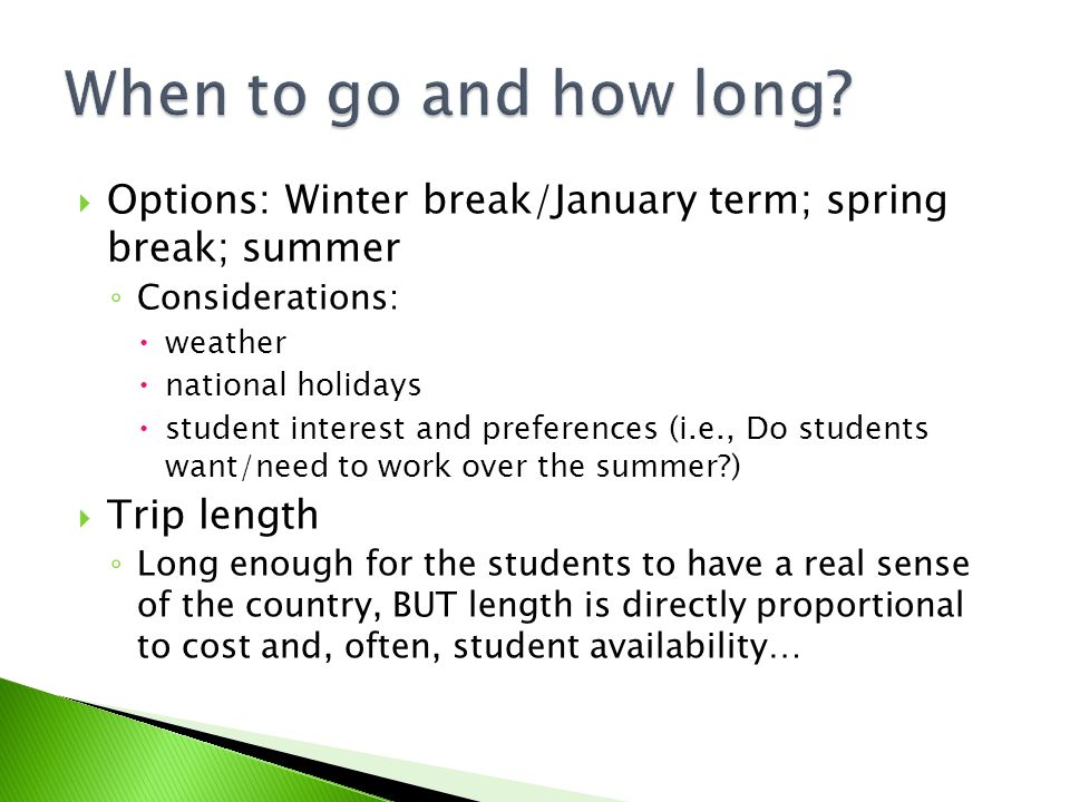 Options: Winter break/January term; spring break; summer Considerations: weather national holidays student interest and preferences (i.e., Do students want/need to work over the summer?) Trip length Long enough for the students to have a real sense of the country, BUT length is directly proportional to cost and, often, student availability…