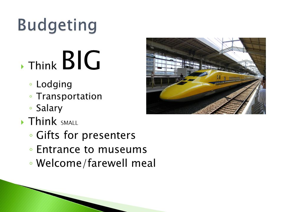 Think BIG Lodging Transportation Salary Think SMALL Gifts for presenters Entrance to museums Welcome/farewell meal