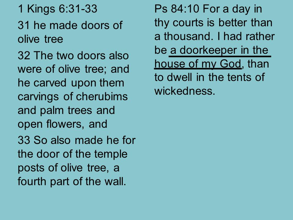 1 Kings 6:31-33 31 he made doors of olive tree 32 The two doors also were of olive tree; and he carved upon them carvings of cherubims and palm trees and open flowers, and 33 So also made he for the door of the temple posts of olive tree, a fourth part of the wall.