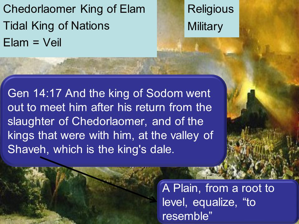 Chedorlaomer King of Elam Tidal King of Nations Elam = Veil Religious Military Gen 14:17 And the king of Sodom went out to meet him after his return f
