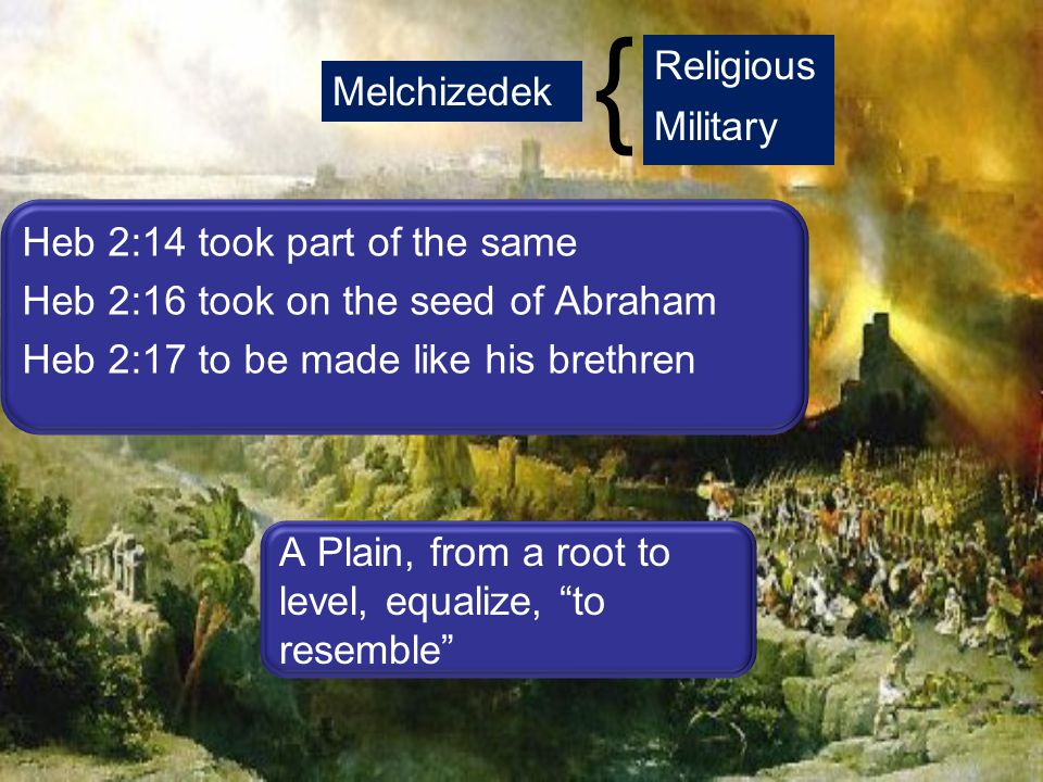 Melchizedek Religious Military Heb 2:14 took part of the same Heb 2:16 took on the seed of Abraham Heb 2:17 to be made like his brethren A Plain, from