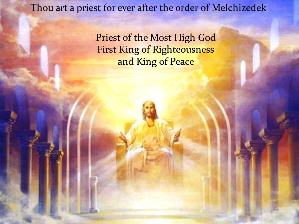 Thou art a priest for ever after the order of Melchizedek Priest of the Most High God First King of Righteousness and King of Peace