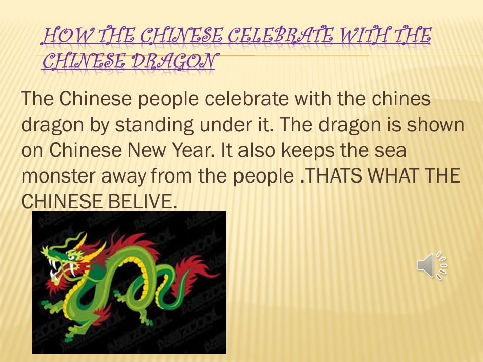 The Chinese Dragon is a puppet that the Chinese people walk under.