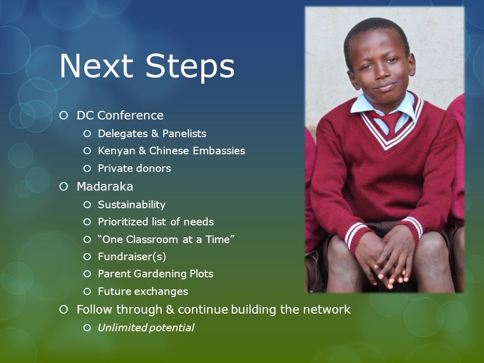 Next Steps DC Conference Delegates & Panelists Kenyan & Chinese Embassies Private donors Madaraka Sustainability Prioritized list of needs One Classroom at a Time Fundraiser(s) Parent Gardening Plots Future exchanges Follow through & continue building the network Unlimited potential