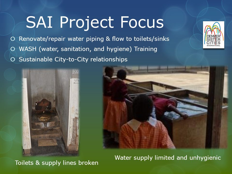 SAI Project Focus Renovate/repair water piping & flow to toilets/sinks WASH (water, sanitation, and hygiene) Training Sustainable City-to-City relationships Water supply limited and unhygienic Toilets & supply lines broken