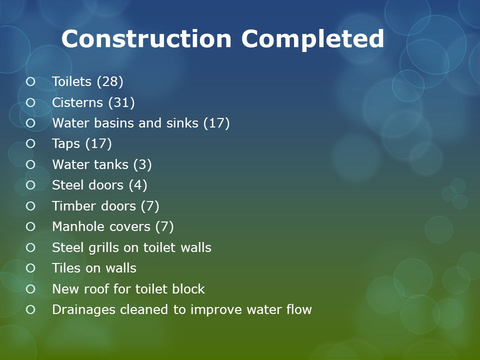 Construction Completed Toilets (28) Cisterns (31) Water basins and sinks (17) Taps (17) Water tanks (3) Steel doors (4) Timber doors (7) Manhole covers (7) Steel grills on toilet walls Tiles on walls New roof for toilet block Drainages cleaned to improve water flow