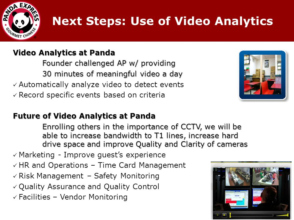 Video Analytics at Panda Founder challenged AP w/ providing 30 minutes of meaningful video a day Automatically analyze video to detect events Record specific events based on criteria Future of Video Analytics at Panda Enrolling others in the importance of CCTV, we will be able to increase bandwidth to T1 lines, increase hard drive space and improve Quality and Clarity of cameras Marketing - Improve guests experience HR and Operations – Time Card Management Risk Management – Safety Monitoring Quality Assurance and Quality Control Facilities – Vendor Monitoring Next Steps: Use of Video Analytics