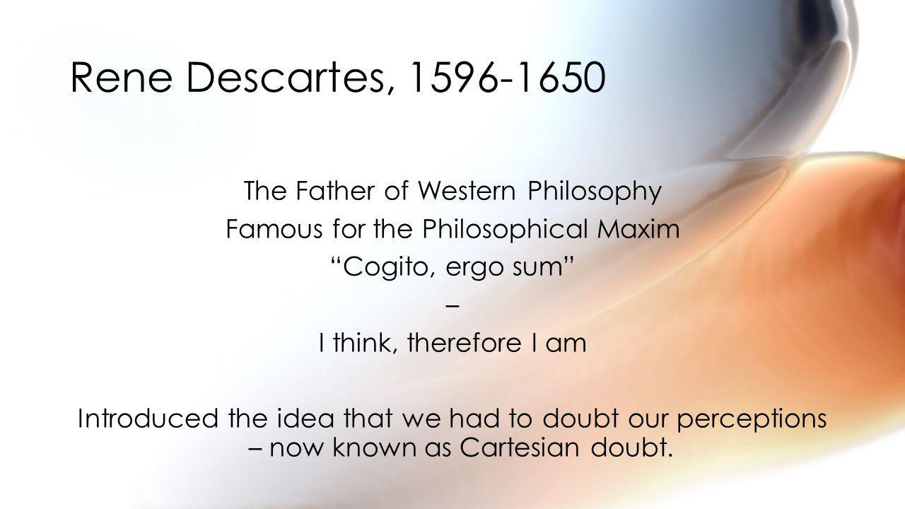 The Father of Western Philosophy Famous for the Philosophical Maxim Cogito, ergo sum – I think, therefore I am Introduced the idea that we had to doubt our perceptions – now known as Cartesian doubt.