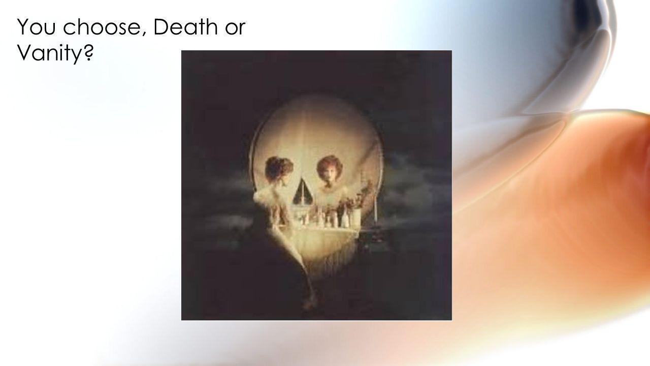 You choose, Death or Vanity
