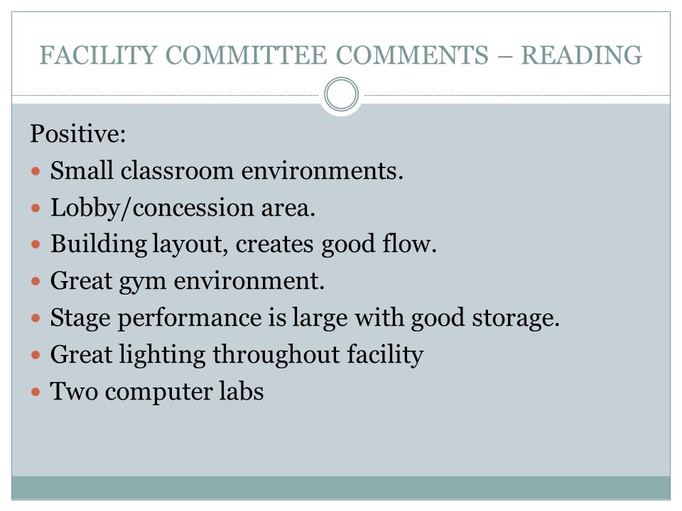 FACILITY COMMITTEE COMMENTS – READING Positive: Small classroom environments. Lobby/concession area. Building layout, creates good flow. Great gym env