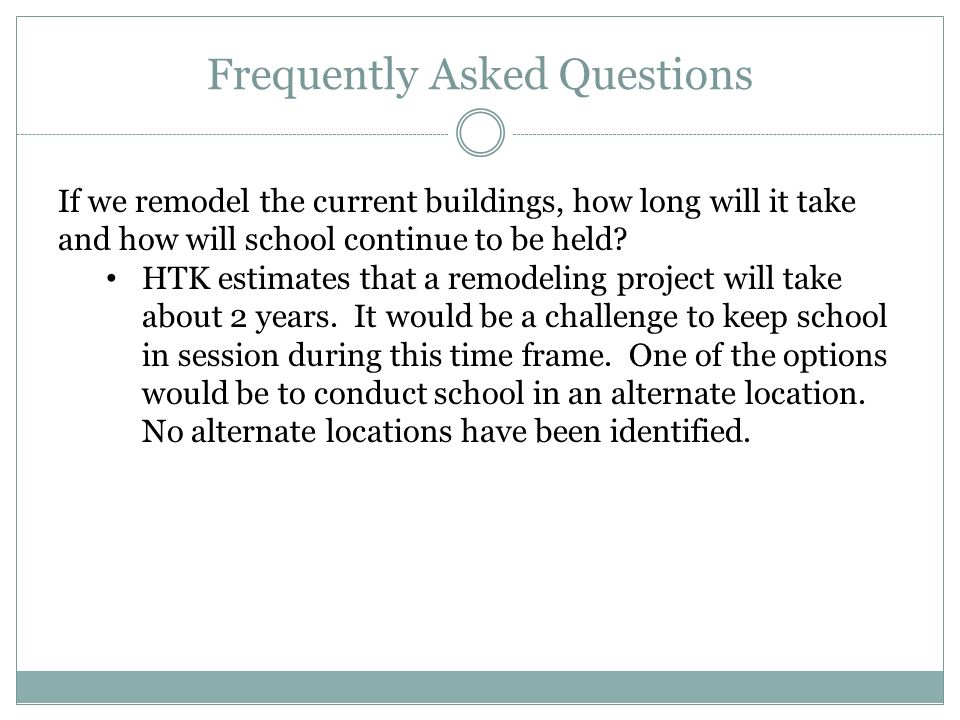 Frequently Asked Questions If we remodel the current buildings, how long will it take and how will school continue to be held? HTK estimates that a re